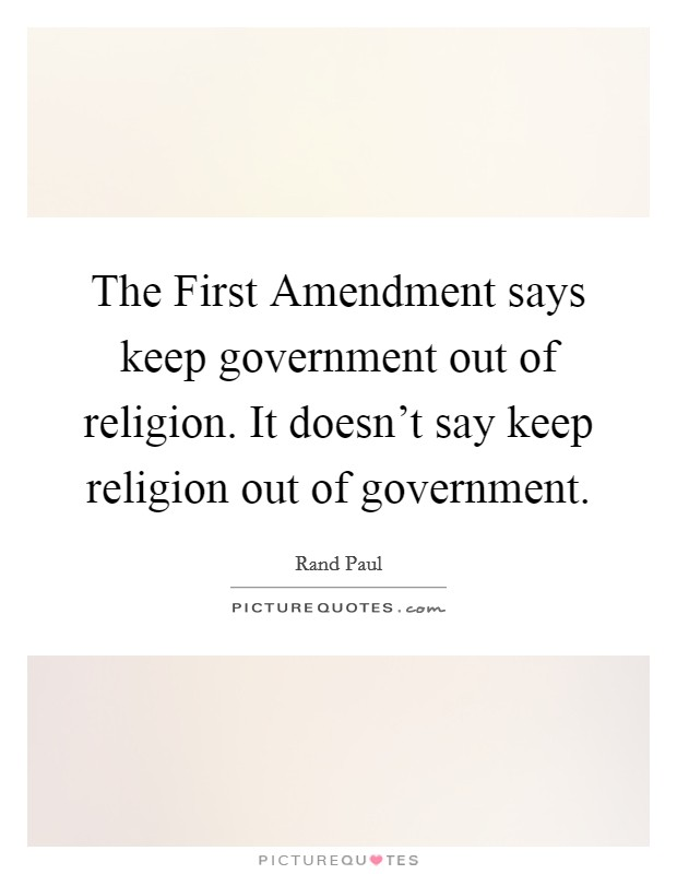 The First Amendment says keep government out of religion. It doesn't say keep religion out of government Picture Quote #1