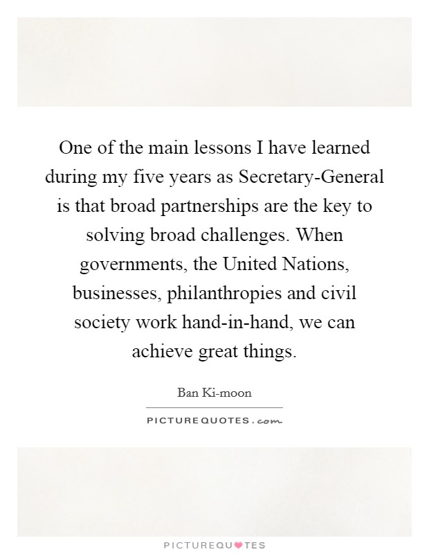 One of the main lessons I have learned during my five years as Secretary-General is that broad partnerships are the key to solving broad challenges. When governments, the United Nations, businesses, philanthropies and civil society work hand-in-hand, we can achieve great things Picture Quote #1