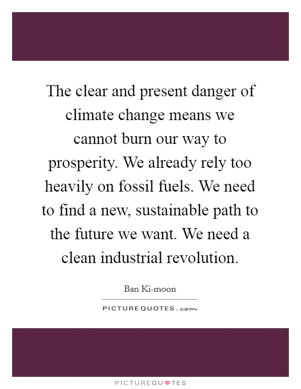 The clear and present danger of climate change means we cannot burn our way to prosperity. We already rely too heavily on fossil fuels. We need to find a new, sustainable path to the future we want. We need a clean industrial revolution Picture Quote #1