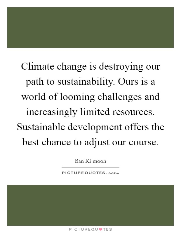 Climate change is destroying our path to sustainability. Ours is a world of looming challenges and increasingly limited resources. Sustainable development offers the best chance to adjust our course Picture Quote #1