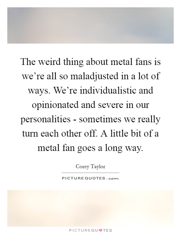 The weird thing about metal fans is we're all so maladjusted in a lot of ways. We're individualistic and opinionated and severe in our personalities - sometimes we really turn each other off. A little bit of a metal fan goes a long way Picture Quote #1