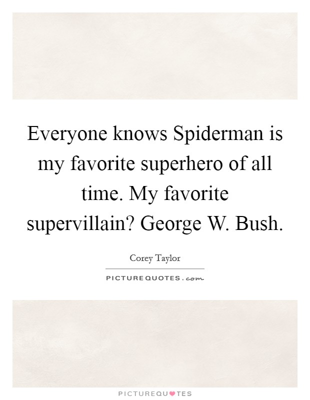 Everyone knows Spiderman is my favorite superhero of all time. My favorite supervillain? George W. Bush Picture Quote #1