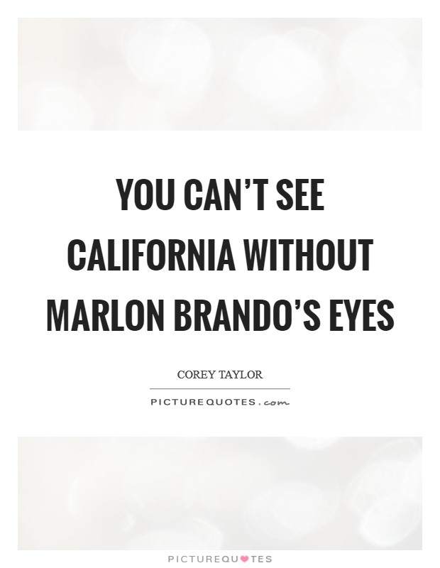 You can't see California without Marlon Brando's eyes Picture Quote #1