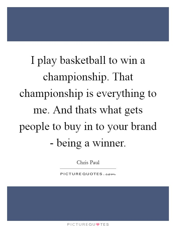 I play basketball to win a championship. That championship is everything to me. And thats what gets people to buy in to your brand - being a winner Picture Quote #1