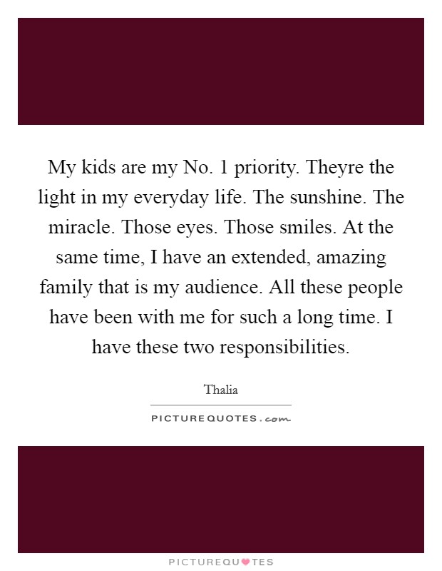 My kids are my No. 1 priority. Theyre the light in my everyday life. The sunshine. The miracle. Those eyes. Those smiles. At the same time, I have an extended, amazing family that is my audience. All these people have been with me for such a long time. I have these two responsibilities Picture Quote #1