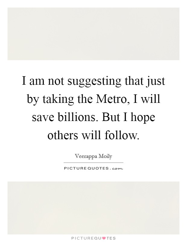 I am not suggesting that just by taking the Metro, I will save billions. But I hope others will follow Picture Quote #1