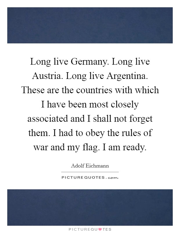 Long live Germany. Long live Austria. Long live Argentina. These are the countries with which I have been most closely associated and I shall not forget them. I had to obey the rules of war and my flag. I am ready Picture Quote #1