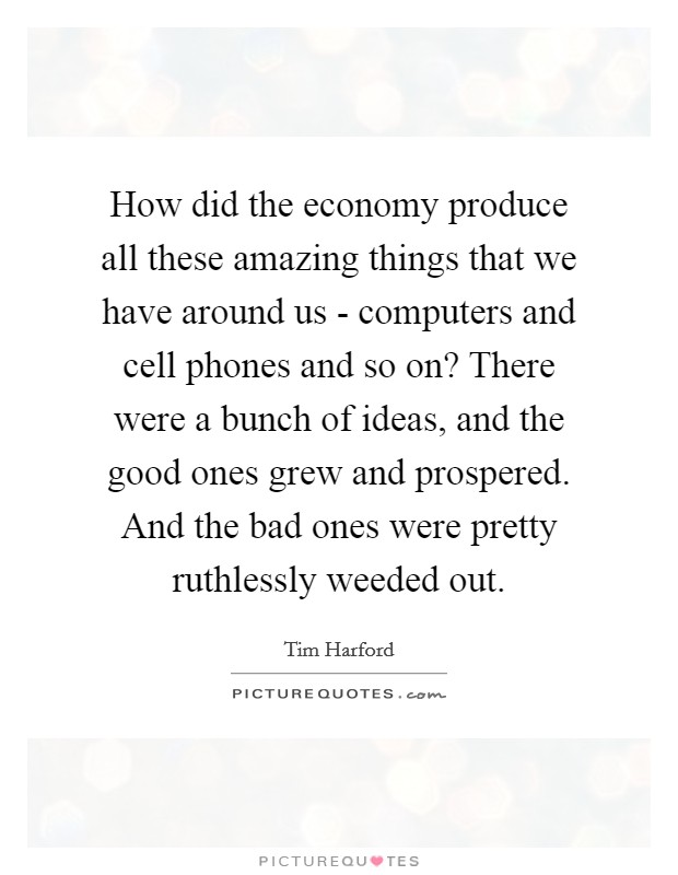 How did the economy produce all these amazing things that we have around us - computers and cell phones and so on? There were a bunch of ideas, and the good ones grew and prospered. And the bad ones were pretty ruthlessly weeded out Picture Quote #1