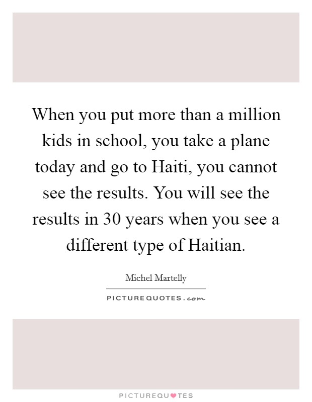 When you put more than a million kids in school, you take a plane today and go to Haiti, you cannot see the results. You will see the results in 30 years when you see a different type of Haitian Picture Quote #1
