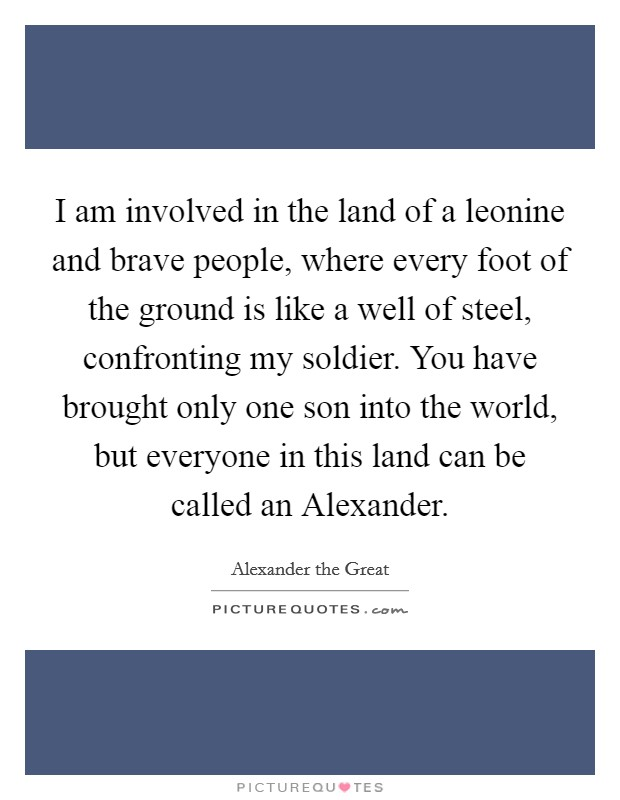 I am involved in the land of a leonine and brave people, where every foot of the ground is like a well of steel, confronting my soldier. You have brought only one son into the world, but everyone in this land can be called an Alexander Picture Quote #1