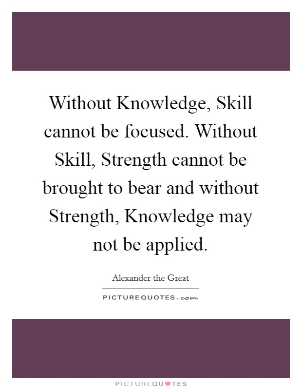Without Knowledge, Skill cannot be focused. Without Skill, Strength cannot be brought to bear and without Strength, Knowledge may not be applied Picture Quote #1