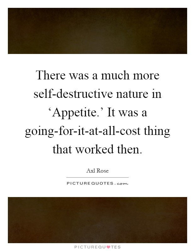 There was a much more self-destructive nature in 'Appetite.' It was a going-for-it-at-all-cost thing that worked then Picture Quote #1