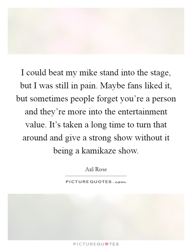 I could beat my mike stand into the stage, but I was still in pain. Maybe fans liked it, but sometimes people forget you're a person and they're more into the entertainment value. It's taken a long time to turn that around and give a strong show without it being a kamikaze show Picture Quote #1