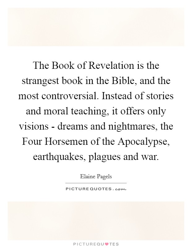 The Book of Revelation is the strangest book in the Bible, and the most controversial. Instead of stories and moral teaching, it offers only visions - dreams and nightmares, the Four Horsemen of the Apocalypse, earthquakes, plagues and war Picture Quote #1