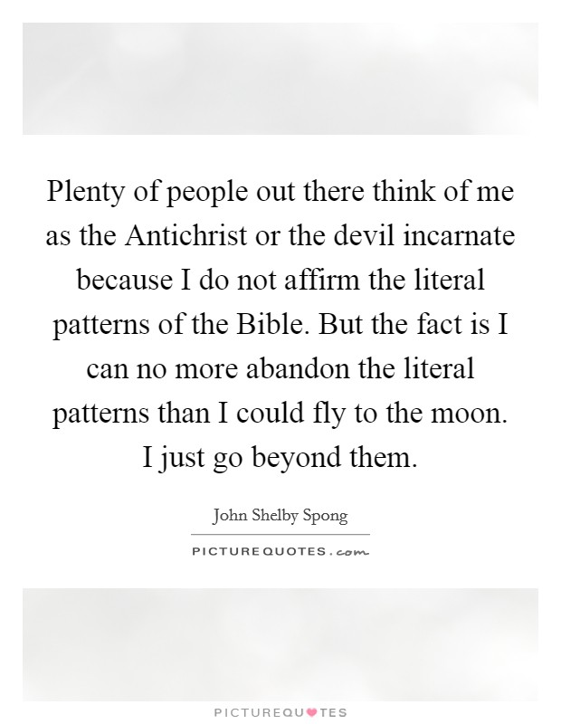 Plenty of people out there think of me as the Antichrist or the devil incarnate because I do not affirm the literal patterns of the Bible. But the fact is I can no more abandon the literal patterns than I could fly to the moon. I just go beyond them Picture Quote #1