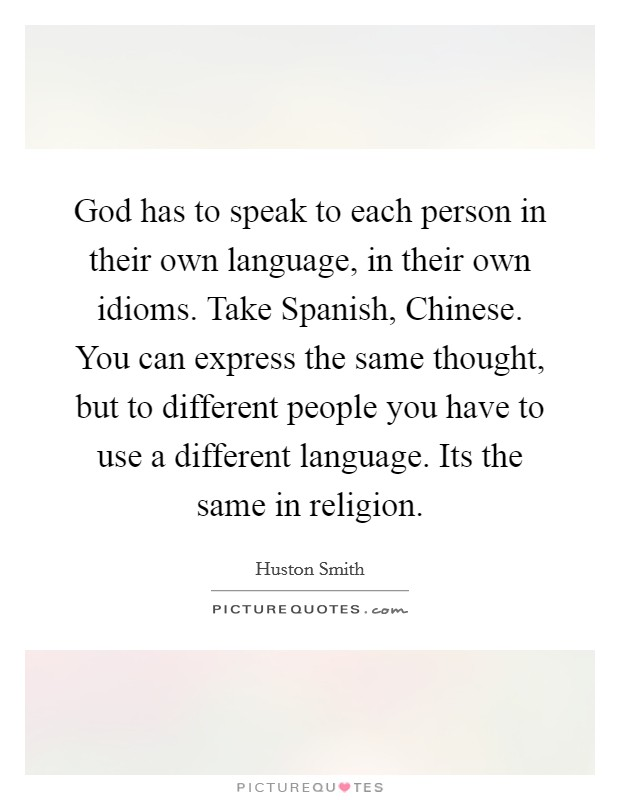 God has to speak to each person in their own language, in their own idioms. Take Spanish, Chinese. You can express the same thought, but to different people you have to use a different language. Its the same in religion Picture Quote #1