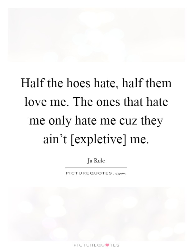 Half the hoes hate, half them love me. The ones that hate me only hate me cuz they ain't [expletive] me Picture Quote #1