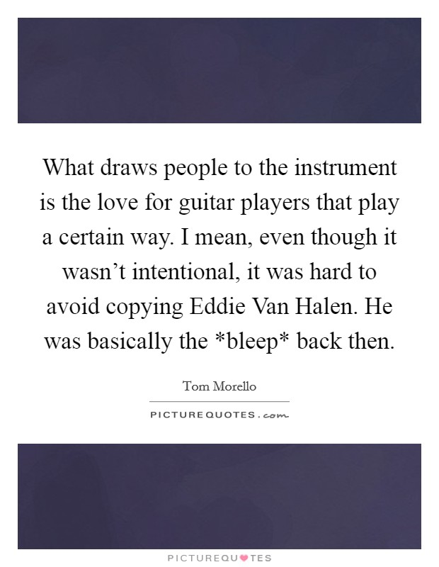 What draws people to the instrument is the love for guitar players that play a certain way. I mean, even though it wasn't intentional, it was hard to avoid copying Eddie Van Halen. He was basically the *bleep* back then Picture Quote #1