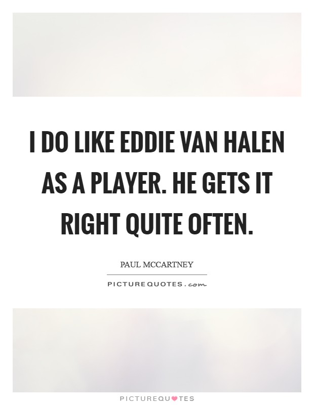 I do like Eddie Van Halen as a player. He gets it right quite often Picture Quote #1