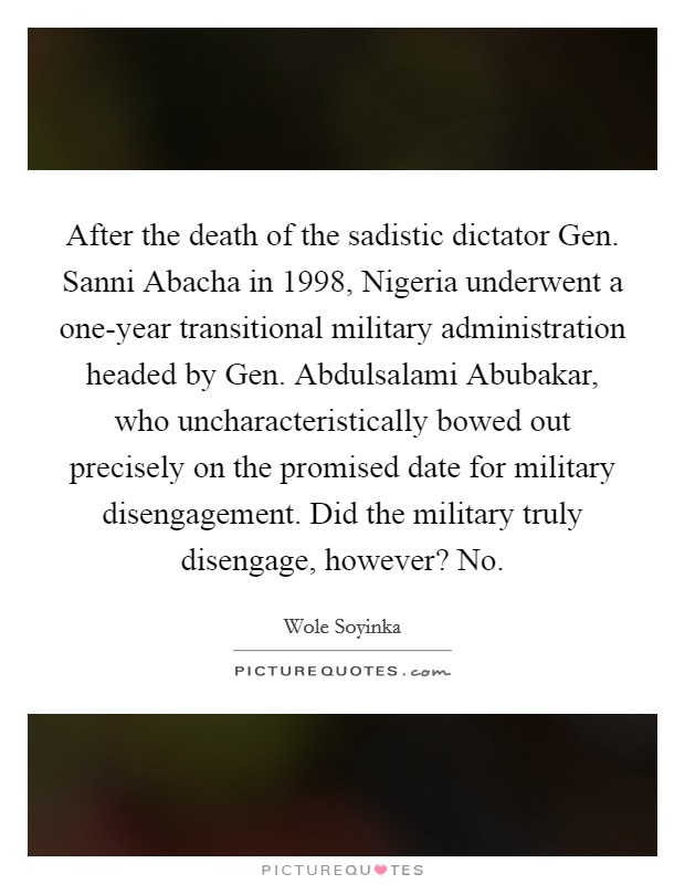 After the death of the sadistic dictator Gen. Sanni Abacha in 1998, Nigeria underwent a one-year transitional military administration headed by Gen. Abdulsalami Abubakar, who uncharacteristically bowed out precisely on the promised date for military disengagement. Did the military truly disengage, however? No Picture Quote #1