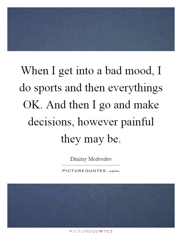 When I get into a bad mood, I do sports and then everythings OK. And then I go and make decisions, however painful they may be Picture Quote #1