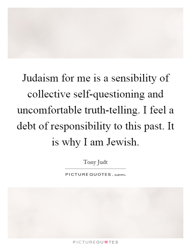 Judaism for me is a sensibility of collective self-questioning and uncomfortable truth-telling. I feel a debt of responsibility to this past. It is why I am Jewish Picture Quote #1