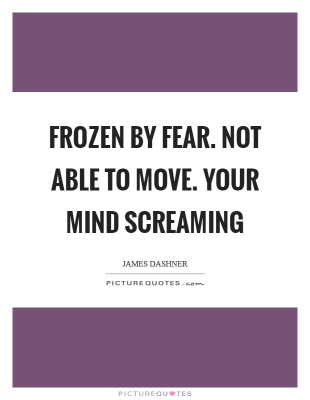 Frozen by fear. Not able to move. Your mind screaming Picture Quote #1