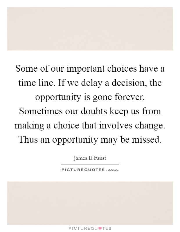 Some of our important choices have a time line. If we delay a decision, the opportunity is gone forever. Sometimes our doubts keep us from making a choice that involves change. Thus an opportunity may be missed Picture Quote #1