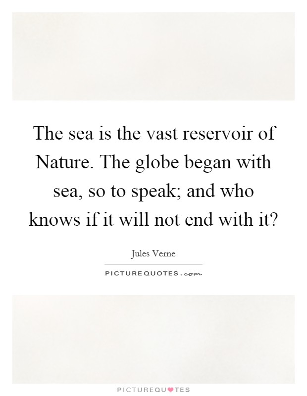 The sea is the vast reservoir of Nature. The globe began with sea, so to speak; and who knows if it will not end with it? Picture Quote #1