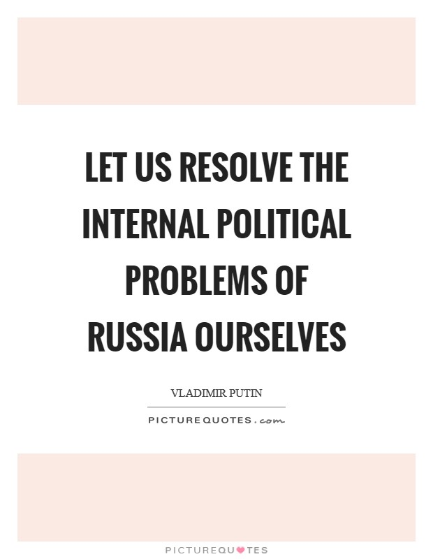 Let us resolve the internal political problems of Russia ourselves Picture Quote #1