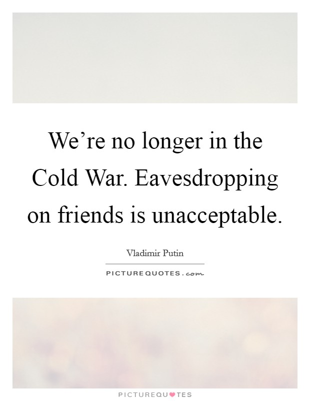 We're no longer in the Cold War. Eavesdropping on friends is unacceptable Picture Quote #1