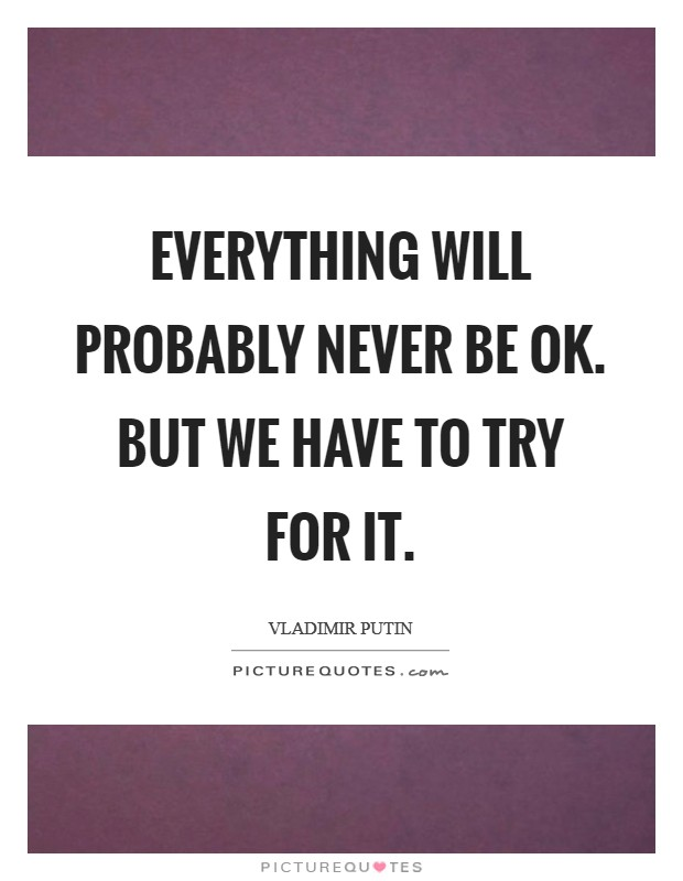 Everything will probably never be Ok. But we have to try for it Picture Quote #1