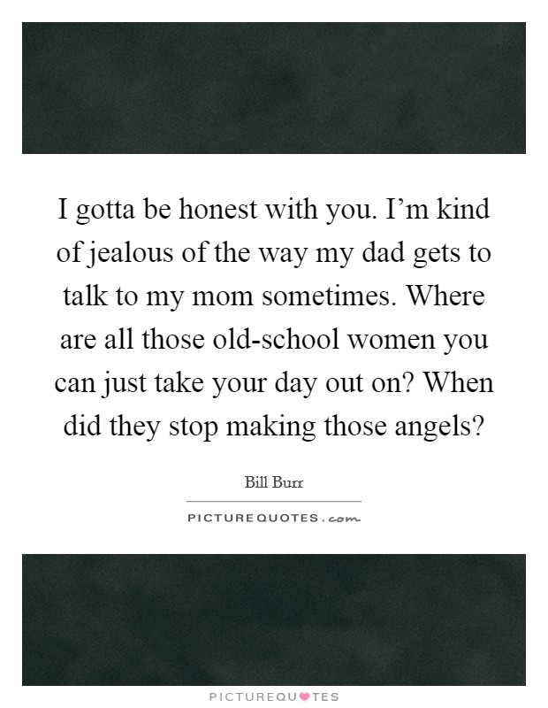 I gotta be honest with you. I'm kind of jealous of the way my dad gets to talk to my mom sometimes. Where are all those old-school women you can just take your day out on? When did they stop making those angels? Picture Quote #1