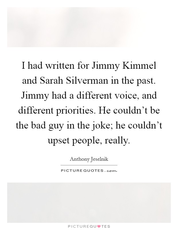 I had written for Jimmy Kimmel and Sarah Silverman in the past. Jimmy had a different voice, and different priorities. He couldn't be the bad guy in the joke; he couldn't upset people, really Picture Quote #1