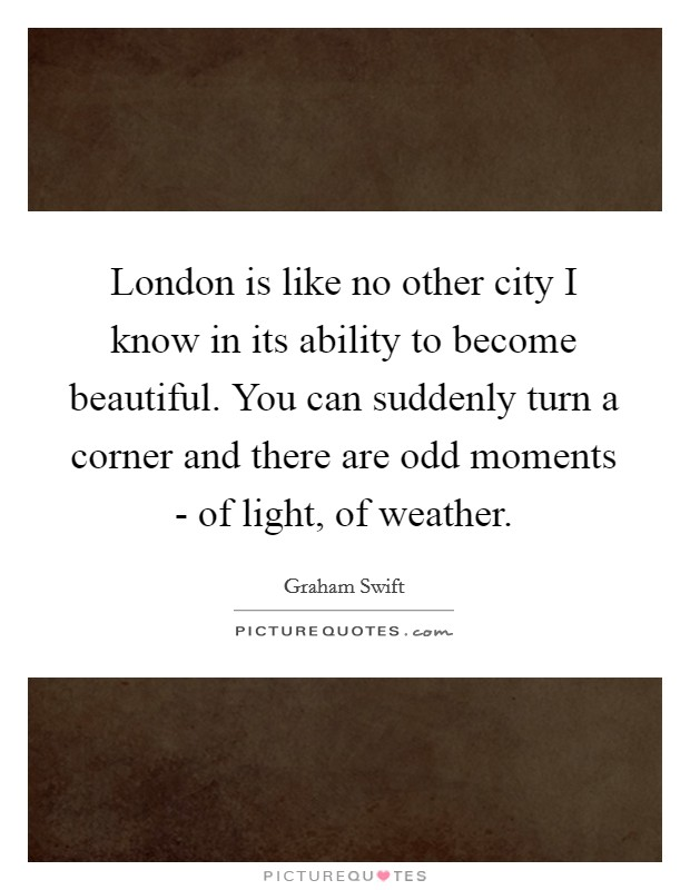 London is like no other city I know in its ability to become beautiful. You can suddenly turn a corner and there are odd moments - of light, of weather Picture Quote #1