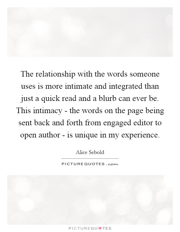 The relationship with the words someone uses is more intimate and integrated than just a quick read and a blurb can ever be. This intimacy - the words on the page being sent back and forth from engaged editor to open author - is unique in my experience Picture Quote #1