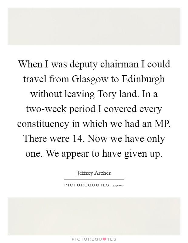 When I was deputy chairman I could travel from Glasgow to Edinburgh without leaving Tory land. In a two-week period I covered every constituency in which we had an MP. There were 14. Now we have only one. We appear to have given up Picture Quote #1