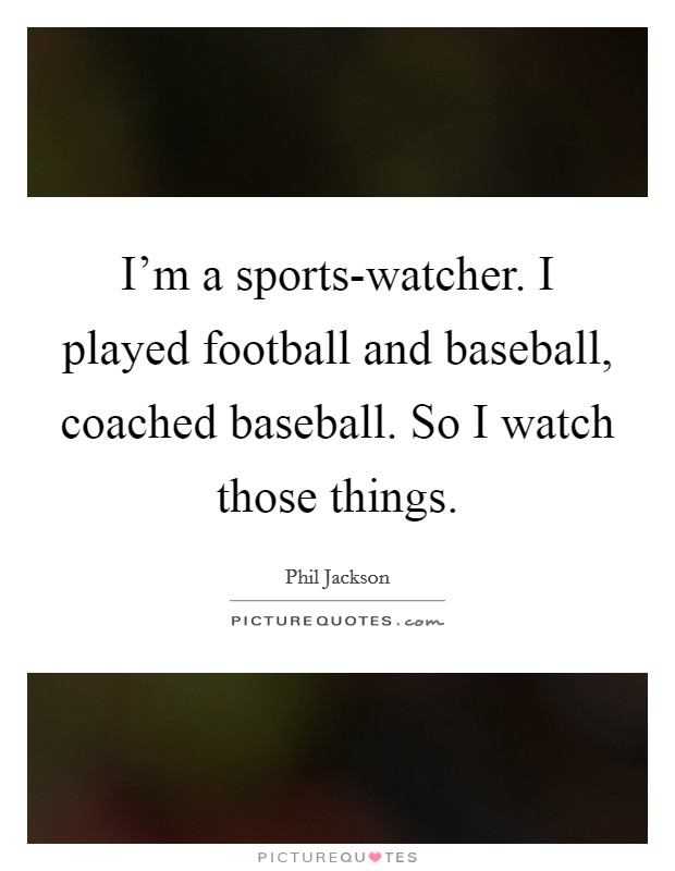 I'm a sports-watcher. I played football and baseball, coached baseball. So I watch those things Picture Quote #1
