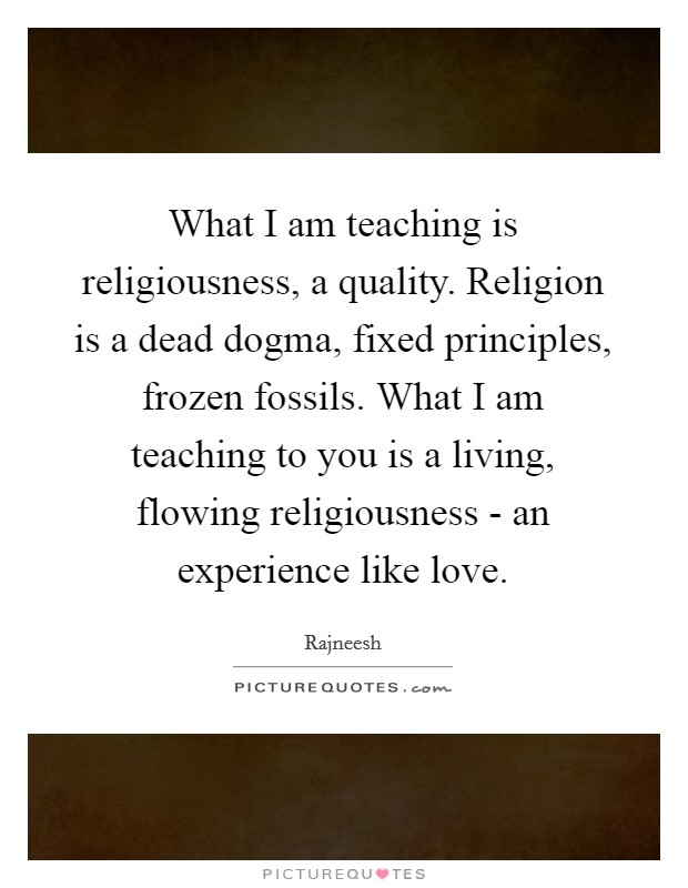 What I am teaching is religiousness, a quality. Religion is a dead dogma, fixed principles, frozen fossils. What I am teaching to you is a living, flowing religiousness - an experience like love Picture Quote #1