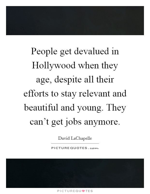People get devalued in Hollywood when they age, despite all their efforts to stay relevant and beautiful and young. They can't get jobs anymore Picture Quote #1