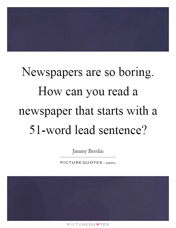 Newspapers are so boring. How can you read a newspaper that starts with a 51-word lead sentence? Picture Quote #1