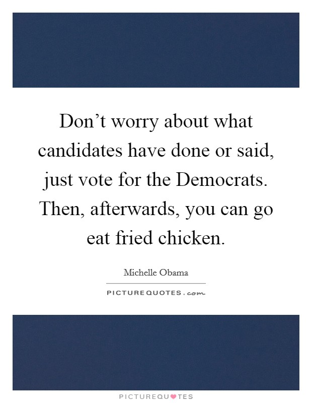 Don't worry about what candidates have done or said, just vote for the Democrats. Then, afterwards, you can go eat fried chicken Picture Quote #1