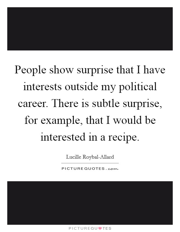 People show surprise that I have interests outside my political career. There is subtle surprise, for example, that I would be interested in a recipe Picture Quote #1