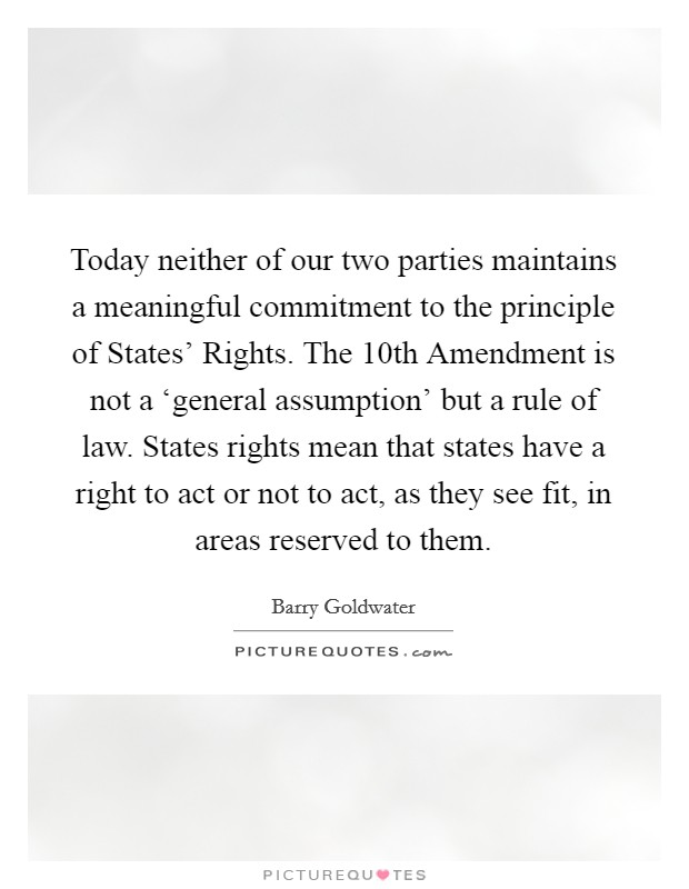 Today neither of our two parties maintains a meaningful commitment to the principle of States' Rights. The 10th Amendment is not a 'general assumption' but a rule of law. States rights mean that states have a right to act or not to act, as they see fit, in areas reserved to them Picture Quote #1