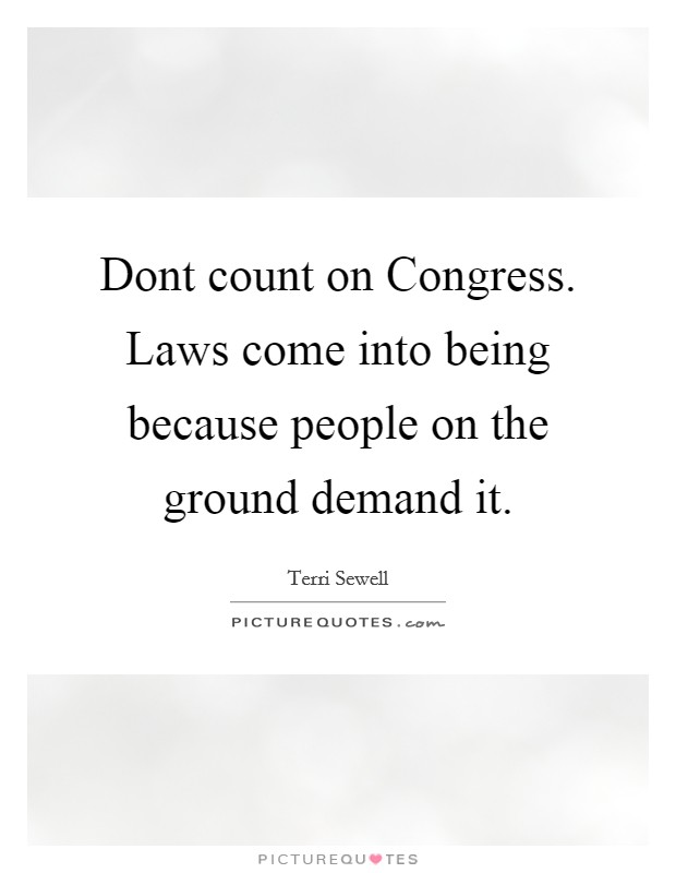 Dont count on Congress. Laws come into being because people on the ground demand it Picture Quote #1