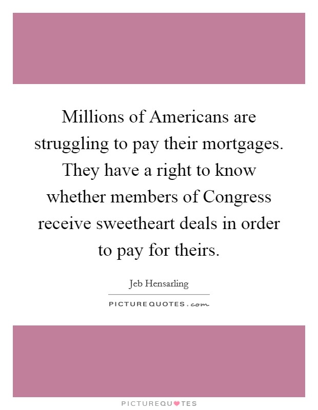 Millions of Americans are struggling to pay their mortgages. They have a right to know whether members of Congress receive sweetheart deals in order to pay for theirs Picture Quote #1