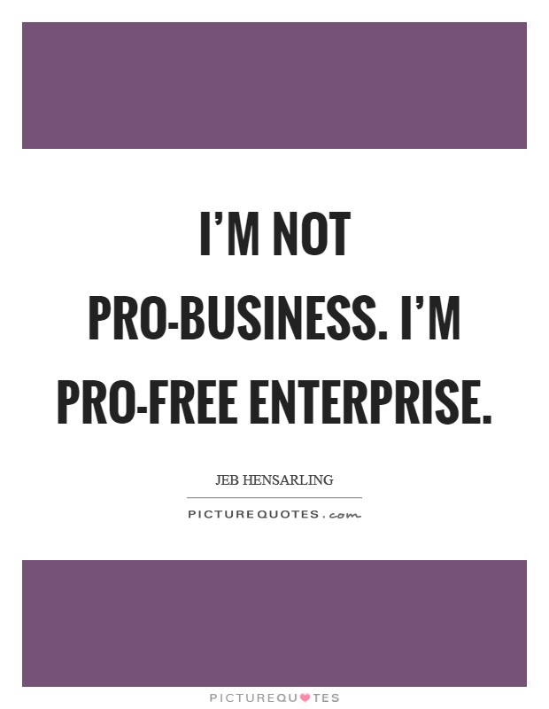 I'm not pro-business. I'm pro-free enterprise Picture Quote #1