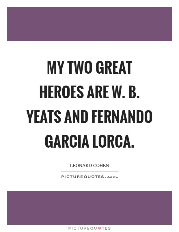 My two great heroes are W. B. Yeats and Fernando Garcia Lorca Picture Quote #1