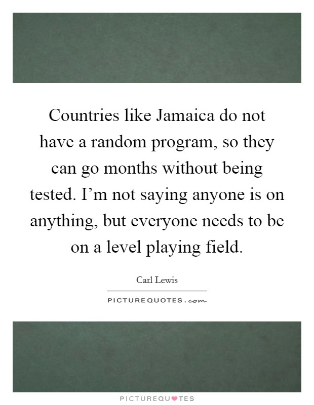Countries like Jamaica do not have a random program, so they can go months without being tested. I'm not saying anyone is on anything, but everyone needs to be on a level playing field Picture Quote #1