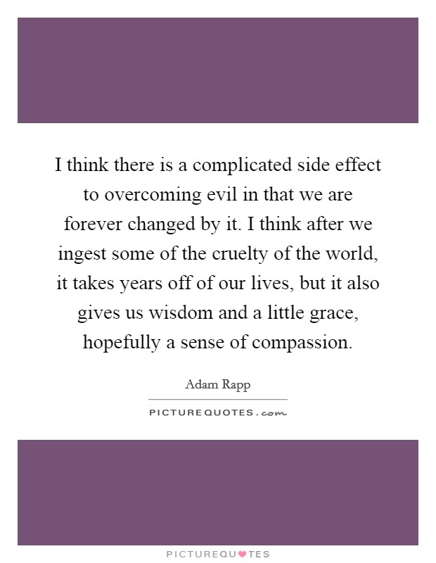 I think there is a complicated side effect to overcoming evil in that we are forever changed by it. I think after we ingest some of the cruelty of the world, it takes years off of our lives, but it also gives us wisdom and a little grace, hopefully a sense of compassion Picture Quote #1